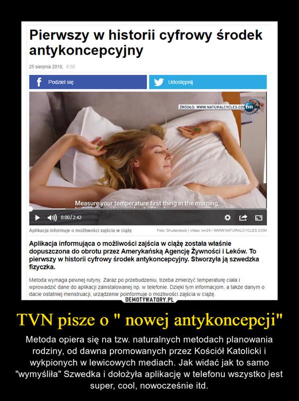 """TVN pisze o """" nowej antykoncepcji"""" – Metoda opiera się na tzw. naturalnych metodach planowania rodziny, od dawna promowanych przez Kościół Katolicki i wykpionych w lewicowych mediach. Jak widać jak to samo """"wymyśliła"""" Szwedka i dołożyła aplikację w telefonu wszystko jest super, cool, nowocześnie itd."""