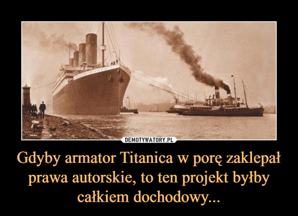 Gdyby armator Titanica w porę zaklepał prawa autorskie, to ten projekt byłby całkiem dochodowy... –
