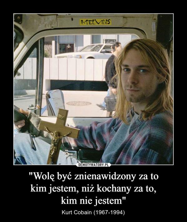 """""""Wolę być znienawidzony za tokim jestem, niż kochany za to,kim nie jestem"""" – Kurt Cobain (1967-1994)"""