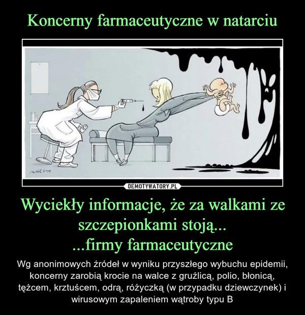 Wyciekły informacje, że za walkami ze szczepionkami stoją......firmy farmaceutyczne – Wg anonimowych źródeł w wyniku przyszłego wybuchu epidemii, koncerny zarobią krocie na walce z gruźlicą, polio, błonicą, tężcem, krztuścem, odrą, różyczką (w przypadku dziewczynek) i wirusowym zapaleniem wątroby typu B