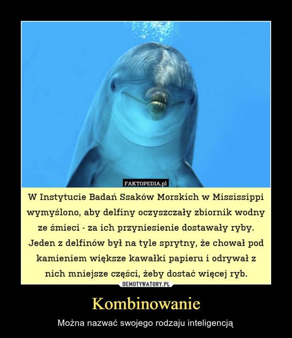 Kombinowanie – Można nazwać swojego rodzaju inteligencją FAKTOPEDIA.plW Instytucie Badań Ssaków Morskich w Mississippiwymyślono, aby delfiny oczyszczały zbiornik wodnyze śmieci - za ich przyniesienie dostawały rybvJeden z delfinów był na tyle sprytny, że chował podkamieniem większe kawałki papieru i odrywał :znich mniejsze częsci, żeby dostać więcej ryb.