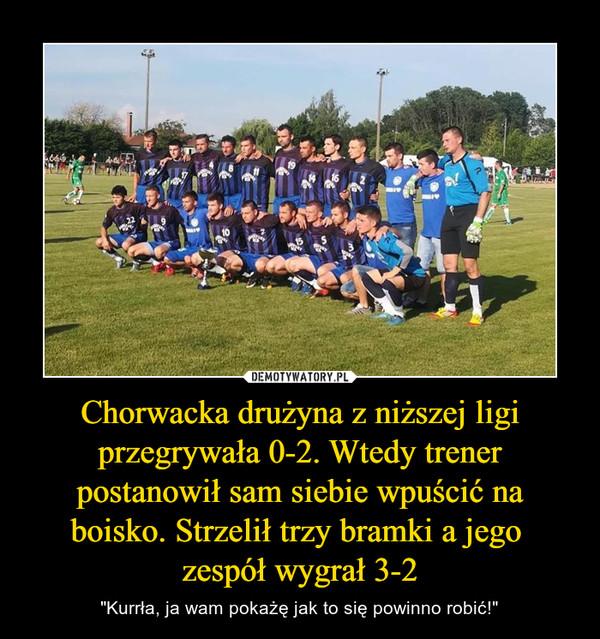 """Chorwacka drużyna z niższej ligi przegrywała 0-2. Wtedy trener postanowił sam siebie wpuścić na boisko. Strzelił trzy bramki a jego zespół wygrał 3-2 – """"Kurrła, ja wam pokażę jak to się powinno robić!"""""""