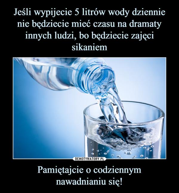 Pamiętajcie o codziennymnawadnianiu się! –