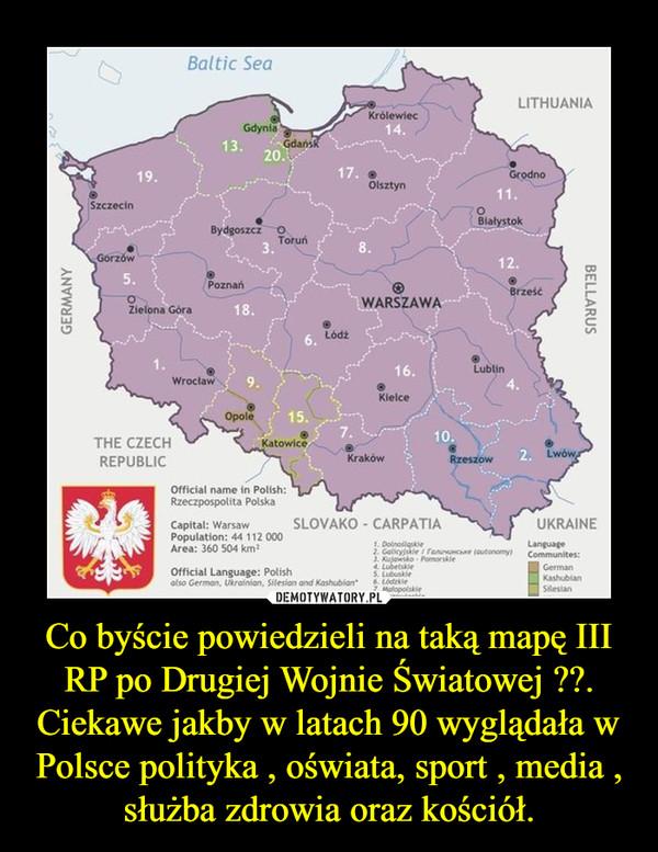 Co byście powiedzieli na taką mapę III RP po Drugiej Wojnie Światowej ??.Ciekawe jakby w latach 90 wyglądała w Polsce polityka , oświata, sport , media , służba zdrowia oraz kościół. –