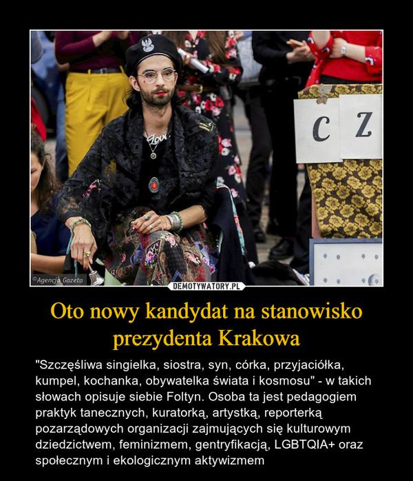 """Oto nowy kandydat na stanowisko prezydenta Krakowa – """"Szczęśliwa singielka, siostra, syn, córka, przyjaciółka, kumpel, kochanka, obywatelka świata i kosmosu"""" - w takich słowach opisuje siebie Foltyn. Osoba ta jest pedagogiem praktyk tanecznych, kuratorką, artystką, reporterką pozarządowych organizacji zajmujących się kulturowym dziedzictwem, feminizmem, gentryfikacją, LGBTQIA+ oraz społecznym i ekologicznym aktywizmem"""