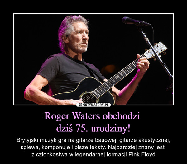Roger Waters obchodzi dziś 75. urodziny! – Brytyjski muzyk gra na gitarze basowej, gitarze akustycznej, śpiewa, komponuje i pisze teksty. Najbardziej znany jest z członkostwa w legendarnej formacji Pink Floyd