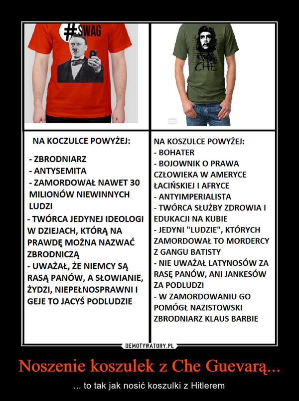 Noszenie koszulek z Che Guevarą... – ... to tak jak nosić koszulki z Hitlerem
