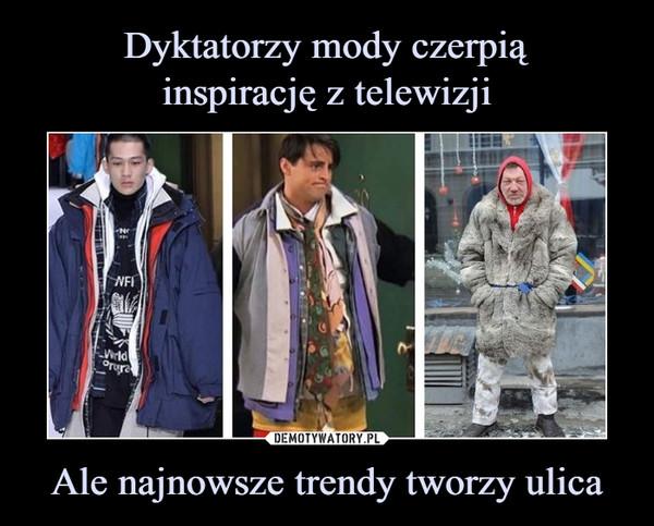Ale najnowsze trendy tworzy ulica –