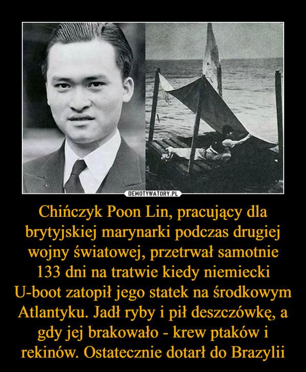Chińczyk Poon Lin, pracujący dla brytyjskiej marynarki podczas drugiej wojny światowej, przetrwał samotnie 133 dni na tratwie kiedy niemiecki U-boot zatopił jego statek na środkowym Atlantyku. Jadł ryby i pił deszczówkę, a gdy jej brakowało - krew ptaków i rekinów. Ostatecznie dotarł do Brazylii –
