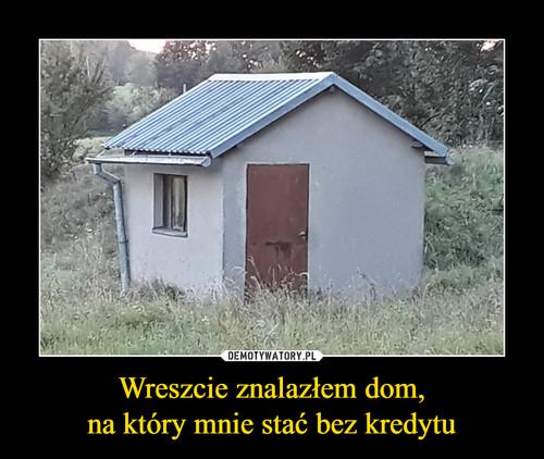 Wreszcie znalazłem dom, na który mnie stać bez kredytu