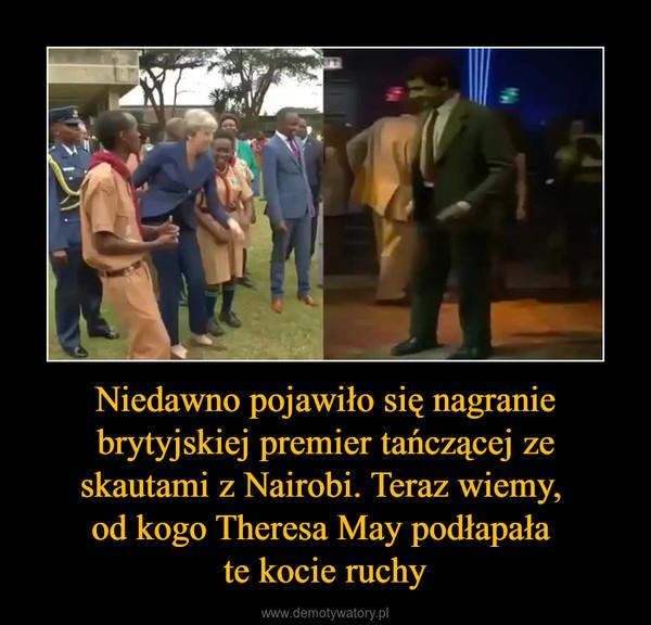 Niedawno pojawiło się nagranie brytyjskiej premier tańczącej ze skautami z Nairobi. Teraz wiemy, od kogo Theresa May podłapała te kocie ruchy –