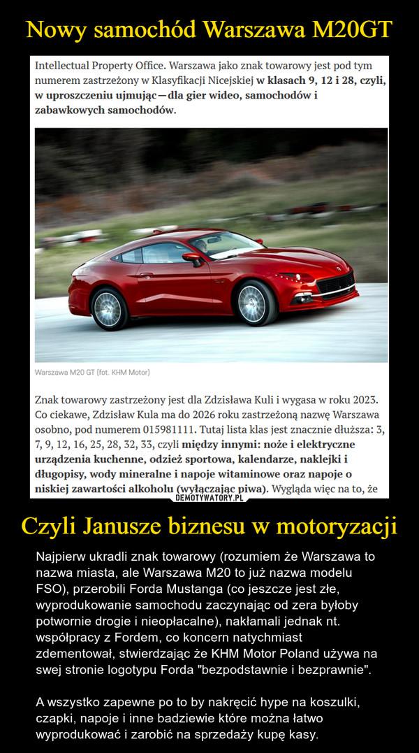 """Czyli Janusze biznesu w motoryzacji – Najpierw ukradli znak towarowy (rozumiem że Warszawa to nazwa miasta, ale Warszawa M20 to już nazwa modelu FSO), przerobili Forda Mustanga (co jeszcze jest złe, wyprodukowanie samochodu zaczynając od zera byłoby potwornie drogie i nieopłacalne), nakłamali jednak nt. współpracy z Fordem, co koncern natychmiast zdementował, stwierdzając że KHM Motor Poland używa na swej stronie logotypu Forda """"bezpodstawnie i bezprawnie"""".A wszystko zapewne po to by nakręcić hype na koszulki, czapki, napoje i inne badziewie które można łatwo wyprodukować i zarobić na sprzedaży kupę kasy."""
