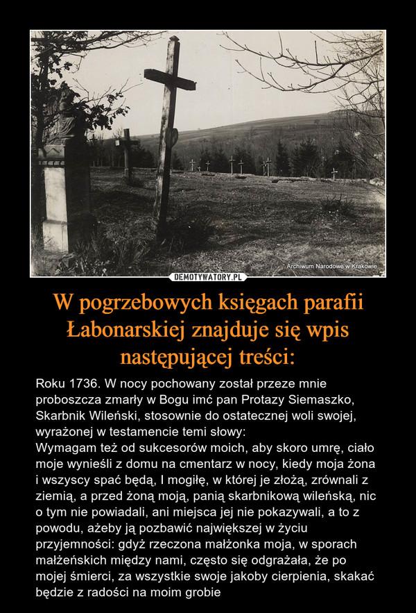 W pogrzebowych księgach parafii Łabonarskiej znajduje się wpis następującej treści: – Roku 1736. W nocy pochowany został przeze mnie proboszcza zmarły w Bogu imć pan Protazy Siemaszko, Skarbnik Wileński, stosownie do ostatecznej woli swojej, wyrażonej w testamencie temi słowy:Wymagam też od sukcesorów moich, aby skoro umrę, ciało moje wynieśli z domu na cmentarz w nocy, kiedy moja żona i wszyscy spać będą, I mogiłę, w której je złożą, zrównali z ziemią, a przed żoną moją, panią skarbnikową wileńską, nic o tym nie powiadali, ani miejsca jej nie pokazywali, a to z powodu, ażeby ją pozbawić największej w życiu przyjemności: gdyż rzeczona małżonka moja, w sporach małżeńskich między nami, często się odgrażała, że po mojej śmierci, za wszystkie swoje jakoby cierpienia, skakać będzie z radości na moim grobie