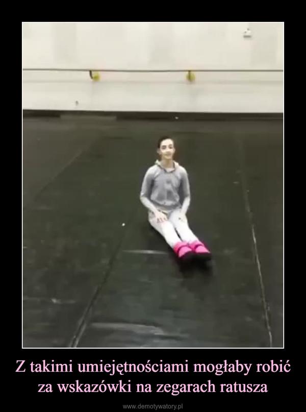 Z takimi umiejętnościami mogłaby robić za wskazówki na zegarach ratusza –