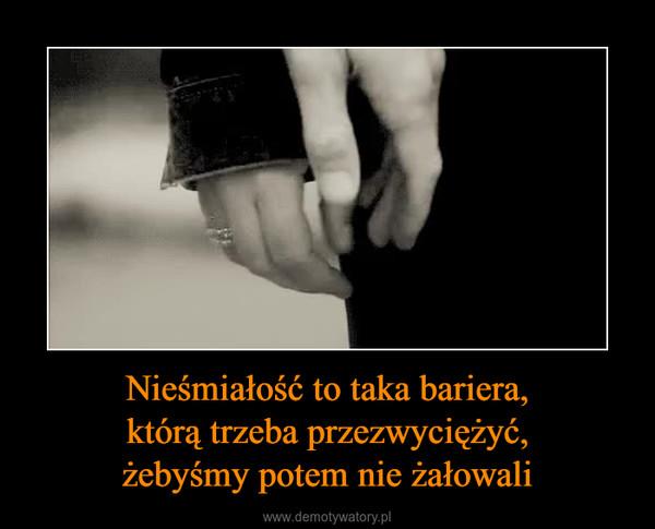 Nieśmiałość to taka bariera,którą trzeba przezwyciężyć,żebyśmy potem nie żałowali –