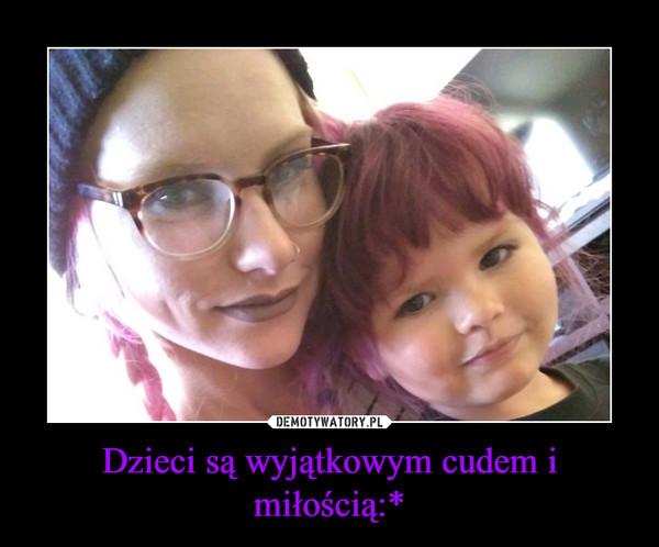 Dzieci są wyjątkowym cudem i miłością:* –