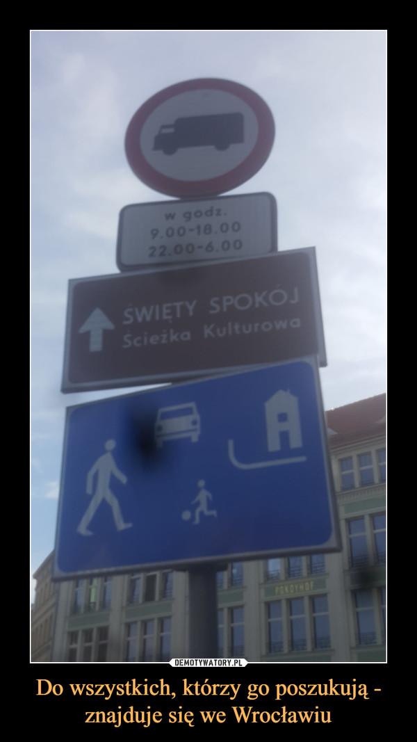 Do wszystkich, którzy go poszukują - znajduje się we Wrocławiu –