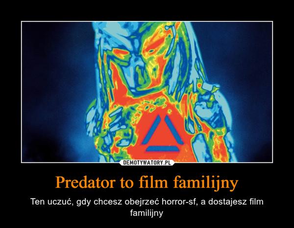Predator to film familijny – Ten uczuć, gdy chcesz obejrzeć horror-sf, a dostajesz film familijny