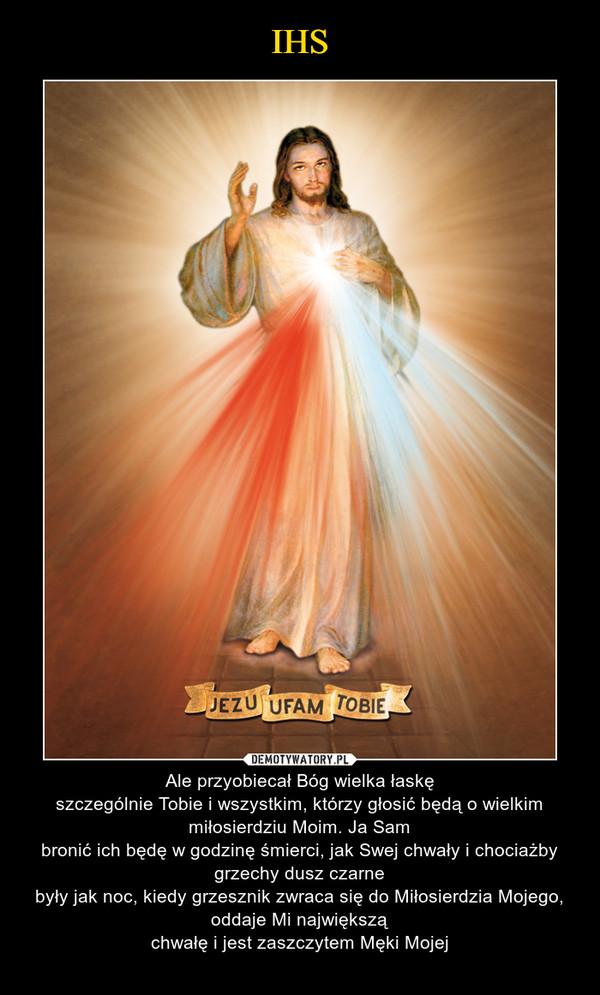 – Ale przyobiecał Bóg wielka łaskęszczególnie Tobie i wszystkim, którzy głosić będą o wielkim miłosierdziu Moim. Ja Sambronić ich będę w godzinę śmierci, jak Swej chwały i chociażby grzechy dusz czarnebyły jak noc, kiedy grzesznik zwraca się do Miłosierdzia Mojego, oddaje Mi największąchwałę i jest zaszczytem Męki Mojej