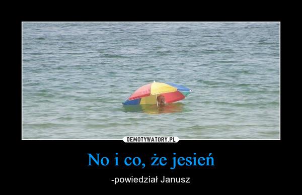 No i co, że jesień – -powiedział Janusz