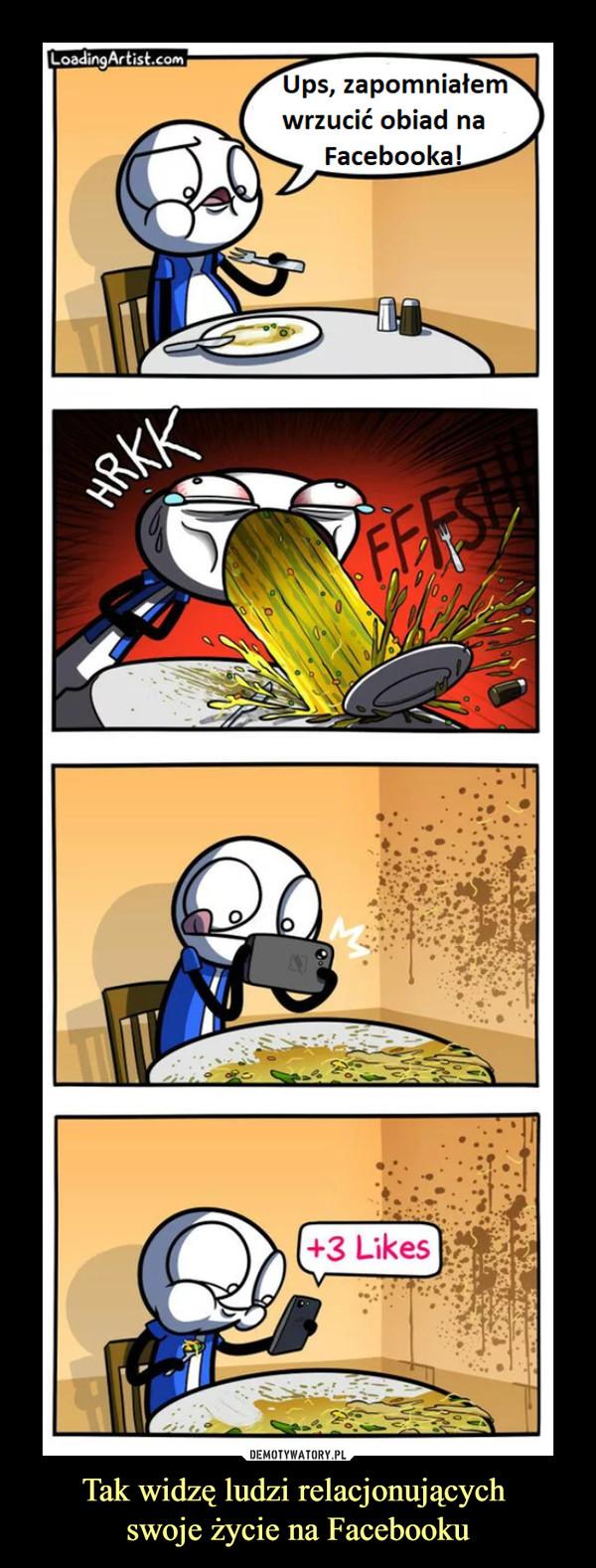 Tak widzę ludzi relacjonujących swoje życie na Facebooku –  Ups, zapomniałem wrzucić obiad na Facebooka!