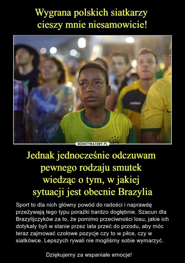 Jednak jednocześnie odczuwam pewnego rodzaju smutek wiedząc o tym, w jakiej sytuacji jest obecnie Brazylia – Sport to dla nich główny powód do radości i naprawdę przeżywają tego typu porażki bardzo dogłębnie. Szacun dla Brazylijczyków za to, że pomimo przeciwności losu, jakie ich dotykały byli w stanie przez lata przeć do przodu, aby móc teraz zajmować czołowe pozycje czy to w piłce, czy w siatkówce. Lepszych rywali nie mogliśmy sobie wymarzyć.                     Dziękujemy za wspaniałe emocje!
