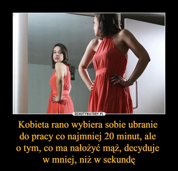 Kobieta rano wybiera sobie ubranie do pracy co najmniej 20 minut, ale o tym, co ma nałożyć mąż, decyduje w mniej, niż w sekundę –