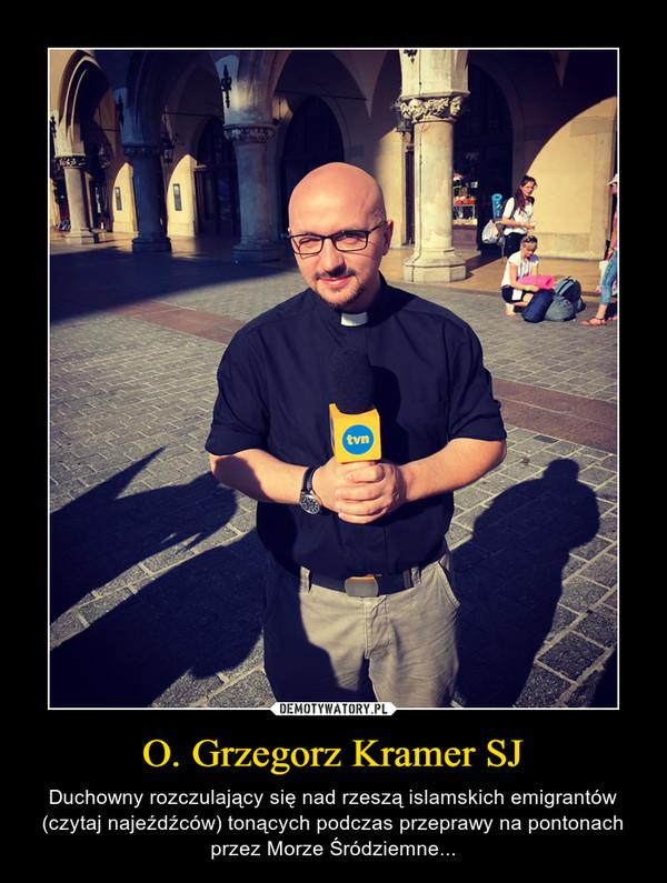 O. Grzegorz Kramer SJ – Duchowny rozczulający się nad rzeszą islamskich emigrantów (czytaj najeźdźców) tonących podczas przeprawy na pontonach przez Morze Śródziemne...