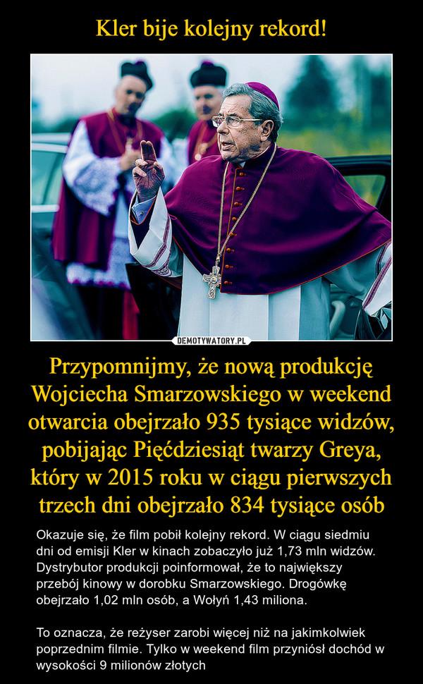 Przypomnijmy, że nową produkcję Wojciecha Smarzowskiego w weekend otwarcia obejrzało 935 tysiące widzów, pobijając Pięćdziesiąt twarzy Greya, który w 2015 roku w ciągu pierwszych trzech dni obejrzało 834 tysiące osób – Okazuje się, że film pobił kolejny rekord. W ciągu siedmiu dni od emisji Kler w kinach zobaczyło już 1,73 mln widzów. Dystrybutor produkcji poinformował, że to największy przebój kinowy w dorobku Smarzowskiego. Drogówkę obejrzało 1,02 mln osób, a Wołyń 1,43 miliona.To oznacza, że reżyser zarobi więcej niż na jakimkolwiek poprzednim filmie. Tylko w weekend film przyniósł dochód w wysokości 9 milionów złotych