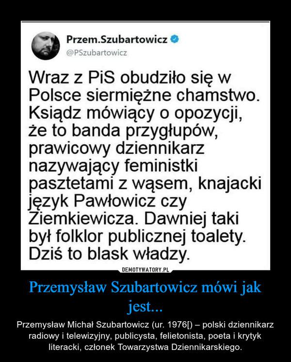 Przemysław Szubartowicz mówi jak jest... – Przemysław Michał Szubartowicz (ur. 1976[) – polski dziennikarz radiowy i telewizyjny, publicysta, felietonista, poeta i krytyk literacki, członek Towarzystwa Dziennikarskiego.