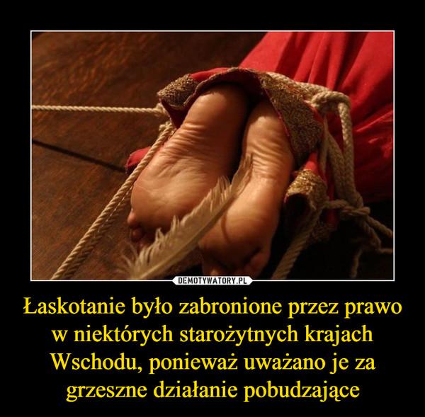 Łaskotanie było zabronione przez prawo w niektórych starożytnych krajach Wschodu, ponieważ uważano je za grzeszne działanie pobudzające –