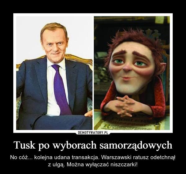 Tusk po wyborach samorządowych – No cóż... kolejna udana transakcja. Warszawski ratusz odetchnął z ulgą. Można wyłączać niszczarki!