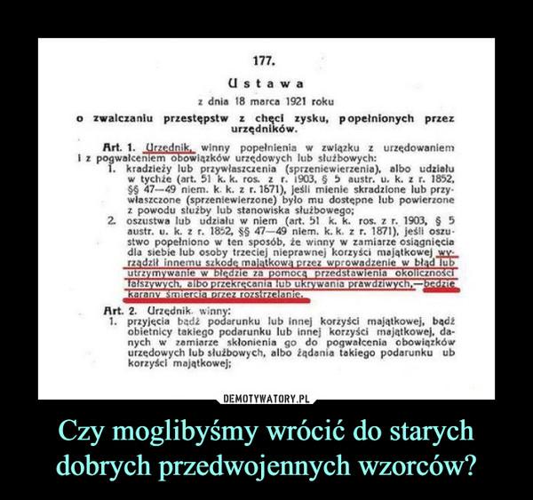 Czy moglibyśmy wrócić do starych dobrych przedwojennych wzorców? –  U s t a w az dnia 18 marca 1921 rokuo zwalczaniu przestępstw z chęci zysku, popełnionych przezurzędnikówArt. 1. Urzędnik winny popełnienia w związku z urzędowaniemi z pogwałceniem obowiązków urzędowych lub służbowych:kradzieży lubprzywłaszczenia (sprzeniewierzenia), albo udziałuw tychże (art. 51 k. k. ros. z r. 1903, $ 5 austr. u. k. z r. 1852S 47-49 niem. k. k. z r. 1671), Jeśli mienie skradzione lub przywłaszczone (sprzeniewierzone) było mu dostepne lub powierzone2 spuwwdi ut vu.ialu ve niem fart 5 Kego: ros. z 7. 1903, $ 52. oszustwa lub udziału w niem (art. 51 k. k. ros. z r. 1903, 5austr. u. k. z r. 1852, SS 47-49 niem. k. k. z r. 1871), jeśli oszustwo popełniono w ten sposób, że winny w zamiarze osiągnięciadla siebie lub osoby trzeciej nieprawnej korzyści majątkowejrzadzł innemu szkode majatkowa przez wprowadzenie w blad luutrzymywanie w bledzie za pomozedstawienia okolicznozecania lub uwania prawdziwych.Art. 2. Urzednik. winn1. przyjęcia badźarunku lub innej korżyści majątkowej, badiobietnicy takiego podarunku lub innej korzyści majątkowej, da-nych w zamiarze skłonienia go do pogwalcenia obowiązkówurzedowych lub słužbowych, albo iądania takiego podarunku ubkorzyści majątkowej;