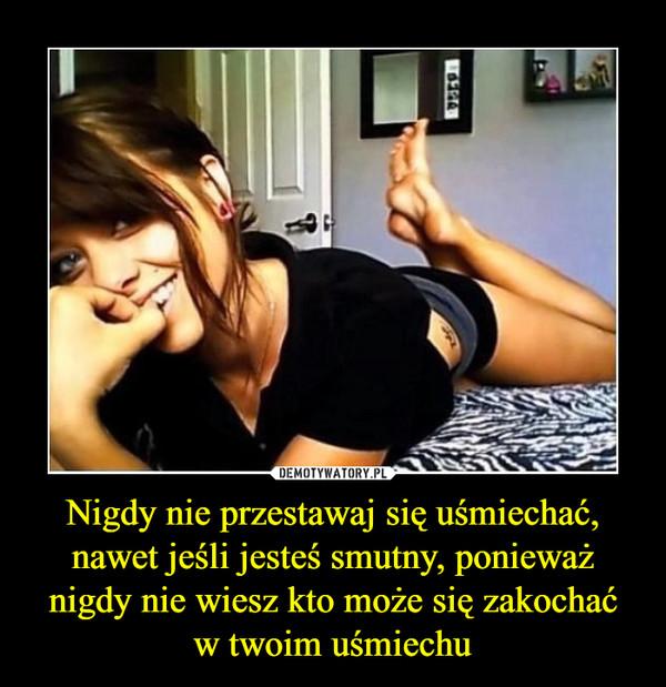 Nigdy nie przestawaj się uśmiechać, nawet jeśli jesteś smutny, ponieważ nigdy nie wiesz kto może się zakochaćw twoim uśmiechu –