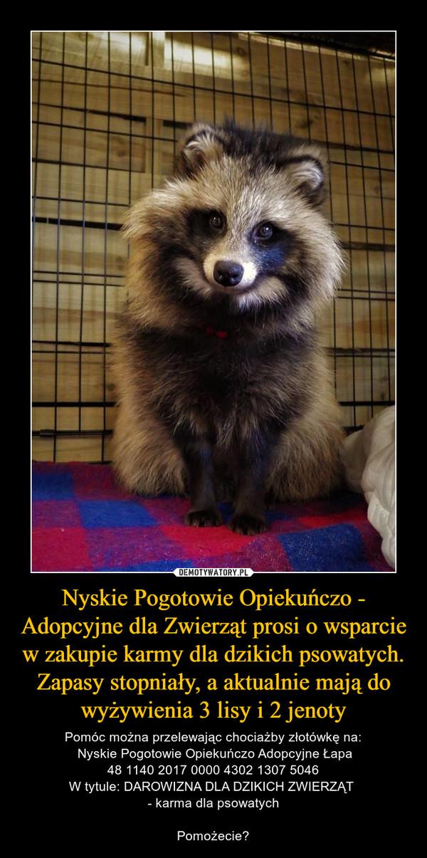Nyskie Pogotowie Opiekuńczo - Adopcyjne dla Zwierząt prosi o wsparcie w zakupie karmy dla dzikich psowatych. Zapasy stopniały, a aktualnie mają do wyżywienia 3 lisy i 2 jenoty – Pomóc można przelewając chociażby złotówkę na: Nyskie Pogotowie Opiekuńczo Adopcyjne Łapa48 1140 2017 0000 4302 1307 5046W tytule: DAROWIZNA DLA DZIKICH ZWIERZĄT - karma dla psowatychPomożecie?