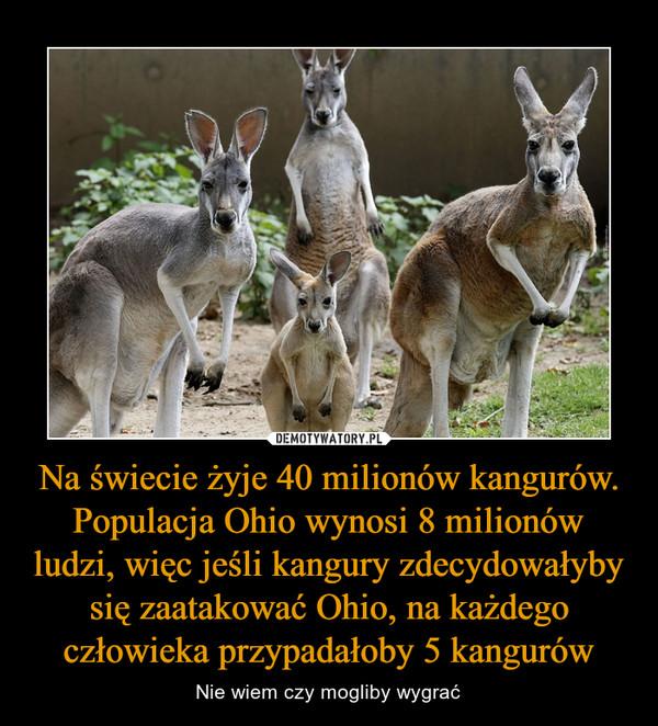 Na świecie żyje 40 milionów kangurów. Populacja Ohio wynosi 8 milionów ludzi, więc jeśli kangury zdecydowałyby się zaatakować Ohio, na każdego człowieka przypadałoby 5 kangurów – Nie wiem czy mogliby wygrać