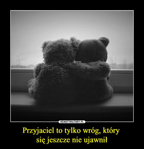 Przyjaciel to tylko wróg, który się jeszcze nie ujawnił –