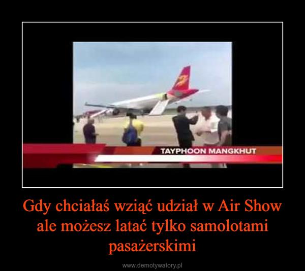 Gdy chciałaś wziąć udział w Air Show ale możesz latać tylko samolotami pasażerskimi –