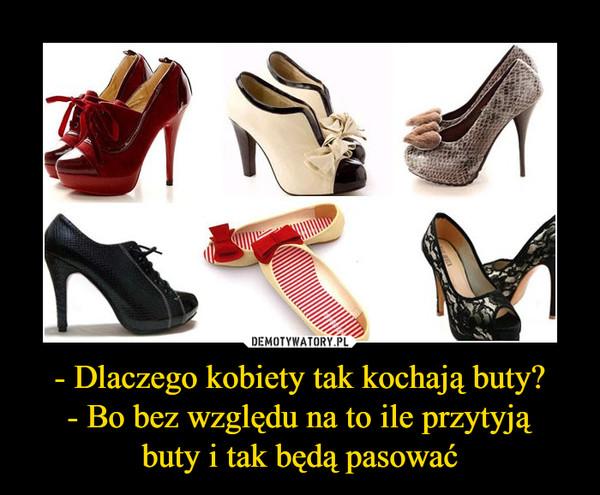 - Dlaczego kobiety tak kochają buty?- Bo bez względu na to ile przytyjąbuty i tak będą pasować –
