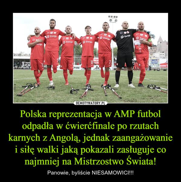 Polska reprezentacja w AMP futbol odpadła w ćwierćfinale po rzutach karnych z Angolą, jednak zaangażowanie i siłę walki jaką pokazali zasługuje co najmniej na Mistrzostwo Świata! – Panowie, byliście NIESAMOWICI!!!
