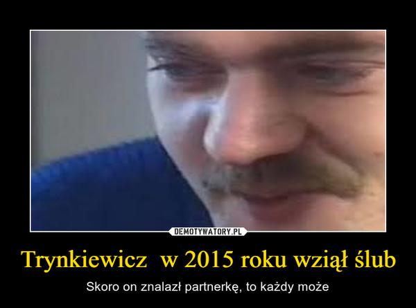Trynkiewicz  w 2015 roku wziął ślub – Skoro on znalazł partnerkę, to każdy może