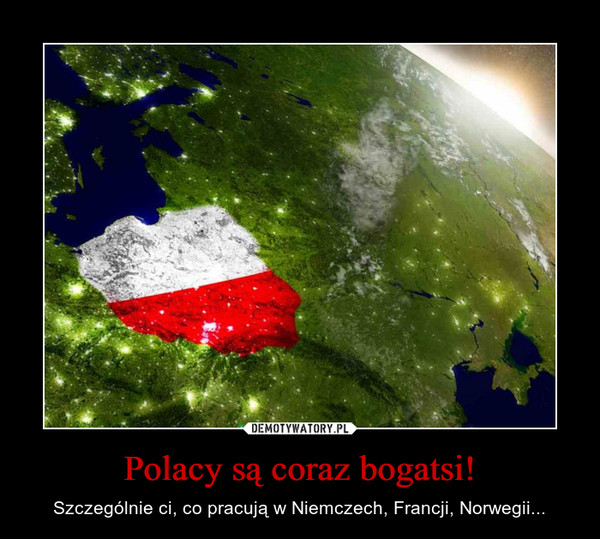 Polacy są coraz bogatsi! – Szczególnie ci, co pracują w Niemczech, Francji, Norwegii...