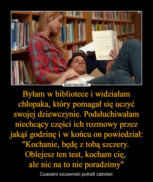 """Byłam w bibliotece i widziałam chłopaka, który pomagał się uczyć swojej dziewczynie. Podsłuchiwałam niechcący części ich rozmowy przez jakąś godzinę i w końcu on powiedział: """"Kochanie, będę z tobą szczery. Oblejesz ten test, kocham cię, ale nic na to nie poradzimy"""" – Czasami szczerość potrafi zaboleć"""