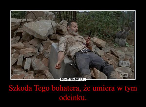 Szkoda Tego bohatera, że umiera w tym odcinku. –