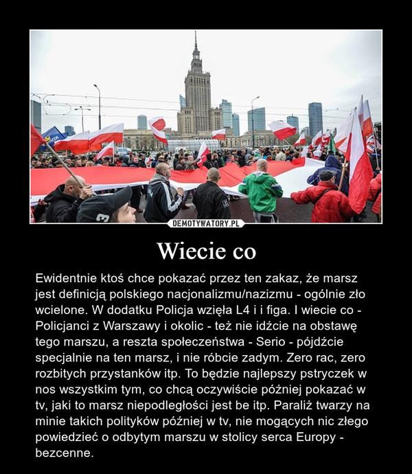Wiecie co – Ewidentnie ktoś chce pokazać przez ten zakaz, że marsz jest definicją polskiego nacjonalizmu/nazizmu - ogólnie zło wcielone. W dodatku Policja wzięła L4 i i figa. I wiecie co - Policjanci z Warszawy i okolic - też nie idźcie na obstawę tego marszu, a reszta społeczeństwa - Serio - pójdźcie specjalnie na ten marsz, i nie róbcie zadym. Zero rac, zero rozbitych przystanków itp. To będzie najlepszy pstryczek w nos wszystkim tym, co chcą oczywiście później pokazać w tv, jaki to marsz niepodległości jest be itp. Paraliż twarzy na minie takich polityków później w tv, nie mogących nic złego powiedzieć o odbytym marszu w stolicy serca Europy - bezcenne.