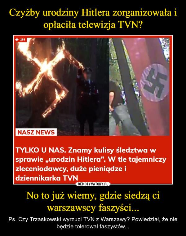 No to już wiemy, gdzie siedzą ci warszawscy faszyści... – Ps. Czy Trzaskowski wyrzuci TVN z Warszawy? Powiedział, że nie będzie tolerował faszystów...
