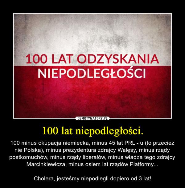 100 lat niepodległości. – 100 minus okupacja niemiecka, minus 45 lat PRL - u (to przecież nie Polska), minus prezydentura zdrajcy Wałęsy, minus rządy postkomuchów, minus rządy liberałów, minus władza tego zdrajcy Marcinkiewicza, minus osiem lat rządów Platformy...Cholera, jesteśmy niepodlegli dopiero od 3 lat!