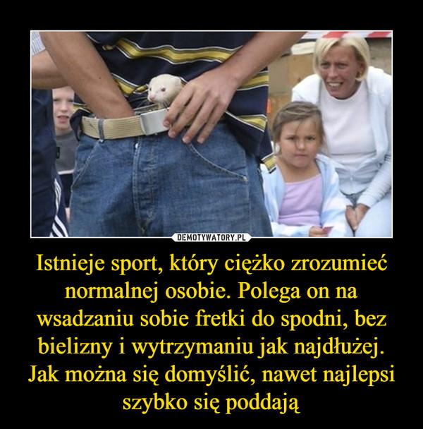 Istnieje sport, który ciężko zrozumieć normalnej osobie. Polega on na wsadzaniu sobie fretki do spodni, bez bielizny i wytrzymaniu jak najdłużej. Jak można się domyślić, nawet najlepsi szybko się poddają –