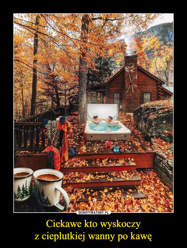 Ciekawe kto wyskoczyz cieplutkiej wanny po kawę –