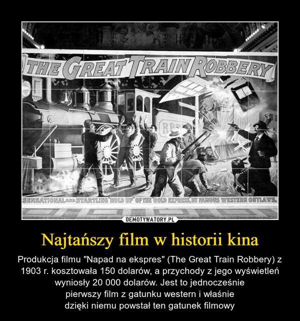"""Najtańszy film w historii kina – Produkcja filmu """"Napad na ekspres"""" (The Great Train Robbery) z 1903 r. kosztowała 150 dolarów, a przychody z jego wyświetleń wyniosły 20 000 dolarów. Jest to jednocześniepierwszy film z gatunku western i właśniedzięki niemu powstał ten gatunek filmowy"""